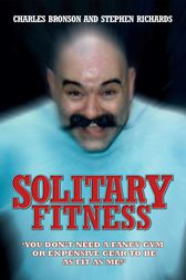 Solitary Fitness - You Don't Need a Fancy Gym or Expensive Gear to be as Fit as Me by Charles Bronson