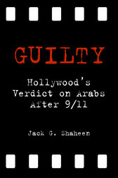 Guilty: Hollywood's Verdict on Arabs After 9/11 by Jack G. Shaheen