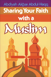 Sharing Your Faith With A Muslim by Abdiyah Akbar Abdul-Haqq