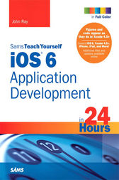 Sams Teach Yourself iOS 6 Application Development in 24 Hours by John Ray