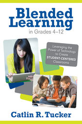 Blended Learning in Grades 4–12 by Catlin R. Tucker