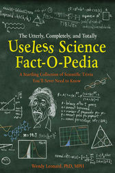 The Utterly, Completely, and Totally Useless Science Fact-o-pedia: A Startling Collection of Scientific Trivia You'll Never Need to Know by Wendy Leonard