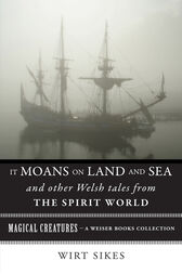 It Moans on Land and Sea and Other Welsh Tales from the Spirit World by William Wirt Sikes