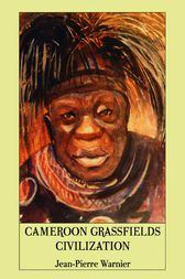 Cameroon Grassfields Civilization by Jean-Pierre Warnier