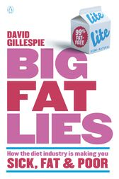 Big Fat Lies: How the diet industry is making you sick, fat & poor by David Gillespie
