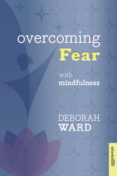 Overcoming Fear with Mindfulness by Deborah Ward