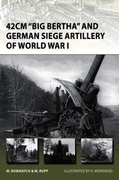 42cm Big Bertha and German Siege Artillery of World War I by Marc Romanych