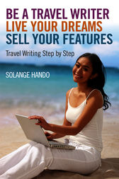 Be a Travel Writer, Live your Dreams, Sell your Features by Solange Hando