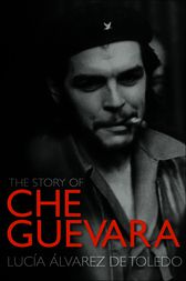 The Story of Che Guevara by Lucia Alvarez de Toledo