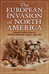 European Invasion of North America, The: Colonial Conflict Along the Hudson-Champlain Corridor, 1609-1760 by Michael Laramie