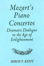 Mozart's Piano Concertos: Dramatic Dialogue in the Age of Enlightenment by Simon P. Keefe