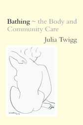 Bathing - the Body and Community Care by Julia Twigg