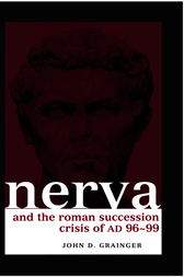 Nerva and the Roman Succession Crisis of AD 96-99 by John D Grainger