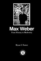 Max Weber: From History to Modernity by Profesor Bryan S Turner