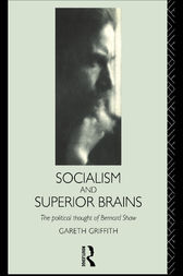 Socialism and Superior Brains: The Political Thought of George Bernard Shaw by Gareth Griffith