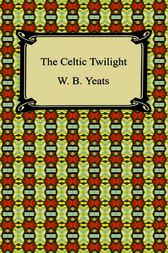 The Celtic Twilight by William Butler Yeats
