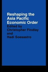 Reshaping the Asia Pacific Economic Order by Christopher Findlay