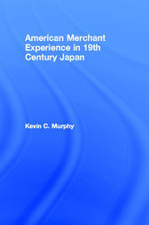 The American Merchant Experience in Nineteenth Century Japan by Kevin C. Murphy