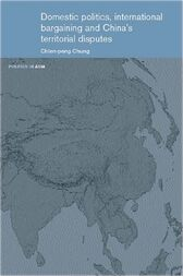 Domestic Politics, International Bargaining and China's Territorial Disputes by Chien-peng Chung