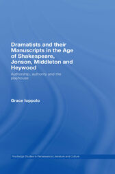 Dramatists and their Manuscripts in the Age of Shakespeare, Jonson, Middleton and Heywood by Grace Ioppolo
