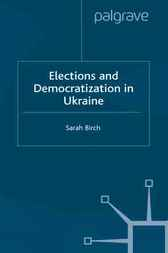 Elections and Democratization in Ukraine by Sarah Birch