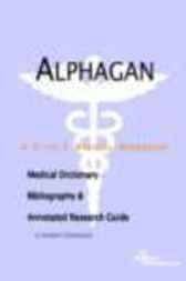 Alphagan - A Medical Dictionary, Bibliography, and Annotated Research Guide to Internet References by James N. Parker