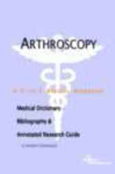 Arthroscopy - A Medical Dictionary, Bibliography, and Annotated Research Guide to Internet References by James N. Parker