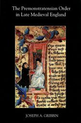 The Premonstratensian Order in Late Medieval England by Joseph A. Gribbin