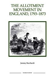 The Allotment Movement in England, 1793-1873 by Jeremy Burchardt