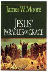Jesus' Parables of Grace by James W. Moore