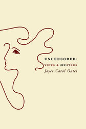 Uncensored: Views & (Re)views by Joyce Carol Oates