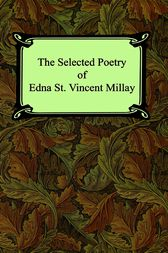 The Selected Poetry of Edna St. Vincent Millay (Renascence and Other Poems, A Few Figs From Thistles, Second April, and The Ballad of the Harp-Weaver) by Edna St. Vincent Millay