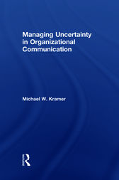 Managing Uncertainty in Organizational Communication by Michael W. Kramer