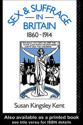 Sex and Suffrage in Britain 1860-1914 by Susan Kingsley Kent