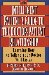 The Intelligent Patient's Guide to the Doctor-Patient Relationship by Barbara M. Korsch
