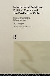 International Relations, Political Theory and the Problem of Order by N. J. Rengger