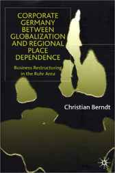 Corporate Germany Between Globalization and Regional Place Dependence by Christian Berndt