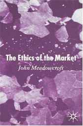 The Ethics of the Market by John Meadowcroft
