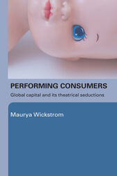 Performing Consumers by Maurya Wickstrom