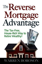 The Reverse Mortgage Advantage: The Tax-Free, House Rich Way to Retire Wealthy! by Warren Boroson