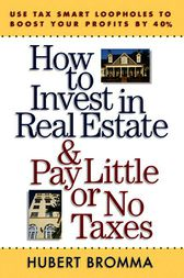 How to Invest in Real Estate And Pay Little or No Taxes: Use Tax Smart Loopholes to Boost Your Profits By 40% by Hubert Bromma