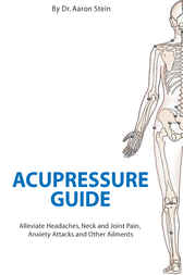 Acupressure Guide: Alleviate Headaches, Neck and Joint Pain, Anxiety Attacks and Other Ailments