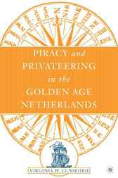 Piracy and Privateering in the Golden Age Netherlands by Virginia W. Lunsford