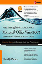 Visualizing Information with Microsoft® Office Visio® 2007 by David J. Parker