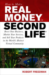 How to Make Real Money in Second Life: Boost Your Business, Market Your Services, and Sell Your Products in the World's Hottest Virtual Community by Robert Freedman