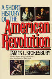 A Short History of the American Revolution by James L. Stokesbury