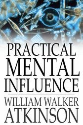 Practical Mental Influence by William Walker Atkinson