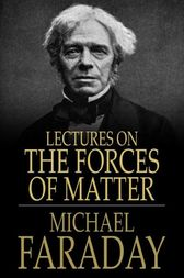 Lectures on the Forces of Matter by Michael Faraday