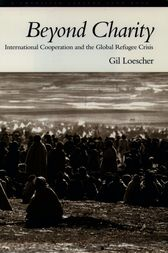 Beyond Charity: International Cooperation and the Global Refugee Crisis by Gil Loescher
