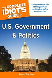 The Complete Idiot's Guide to U.S. Government and Politics by Franco Scardino